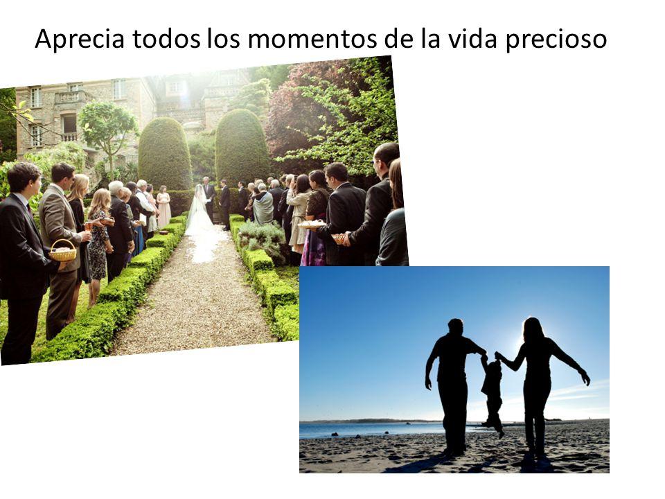 Aprecia todos los momentos de la vida precioso