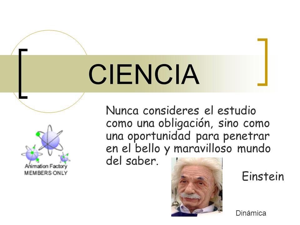 CIENCIA Nunca consideres el estudio como una obligación, sino como una oportunidad para penetrar en el bello y maravilloso mundo del saber.