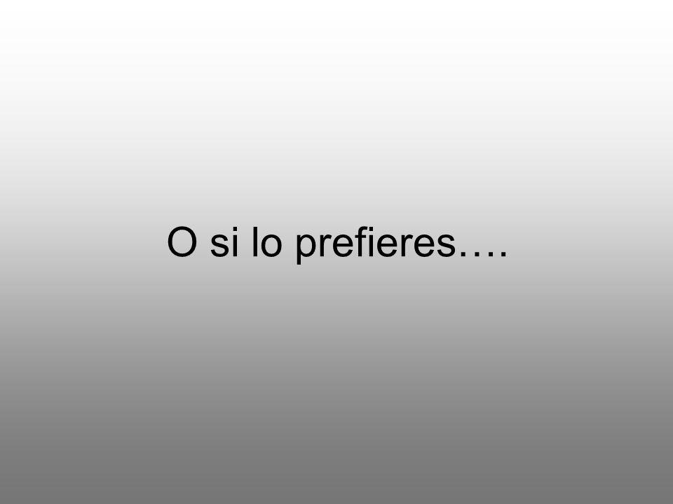 O si lo prefieres….