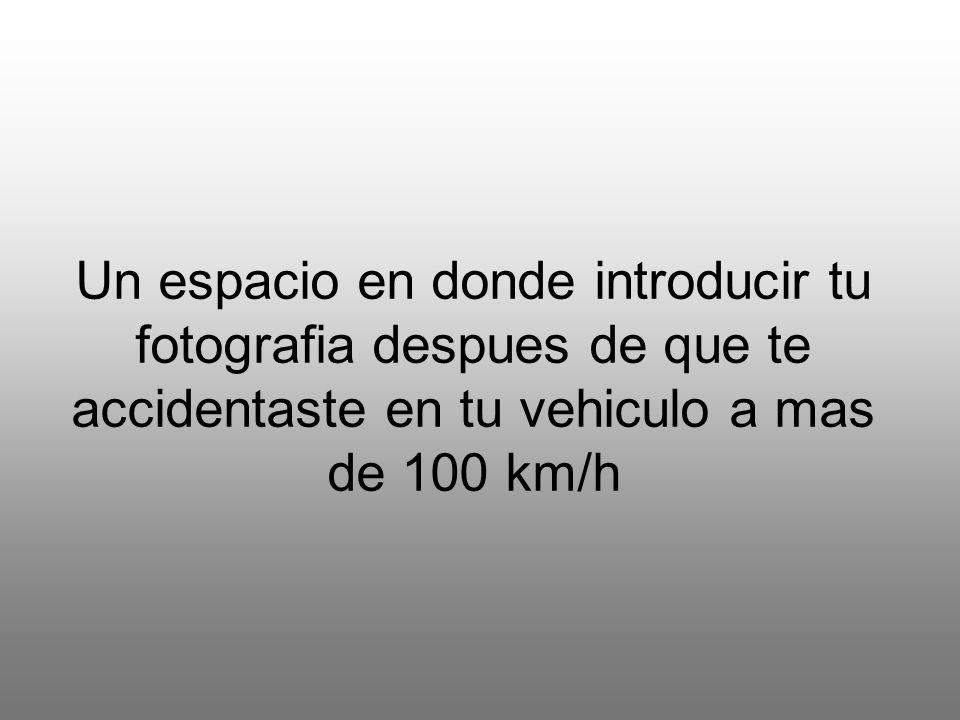 Un espacio en donde introducir tu fotografia despues de que te accidentaste en tu vehiculo a mas de 100 km/h