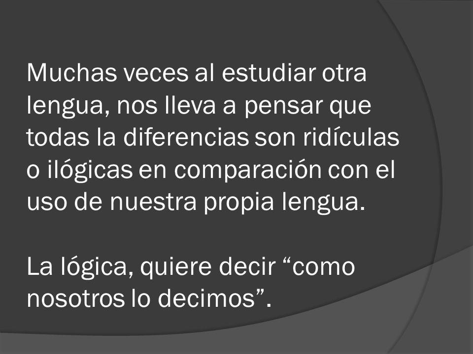 Muchas veces al estudiar otra lengua, nos lleva a pensar que todas la diferencias son ridículas o ilógicas en comparación con el uso de nuestra propia lengua.