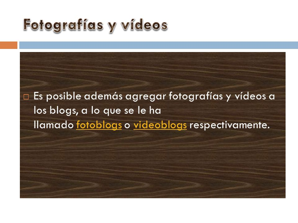 Fotografías y vídeos Es posible además agregar fotografías y vídeos a los blogs, a lo que se le ha llamado fotoblogs o videoblogs respectivamente.