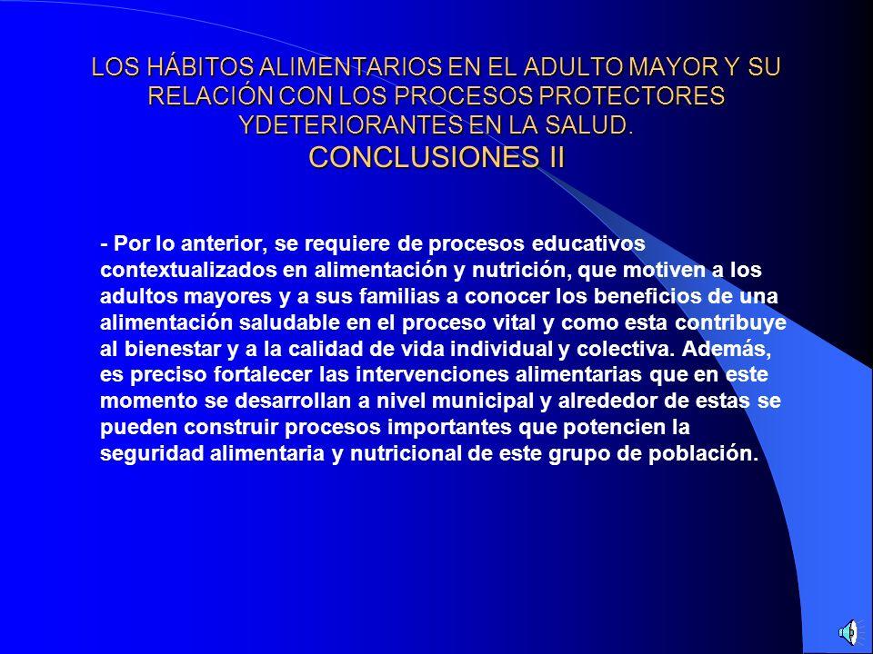 LOS HÁBITOS ALIMENTARIOS EN EL ADULTO MAYOR Y SU RELACIÓN CON LOS PROCESOS PROTECTORES YDETERIORANTES EN LA SALUD. CONCLUSIONES II