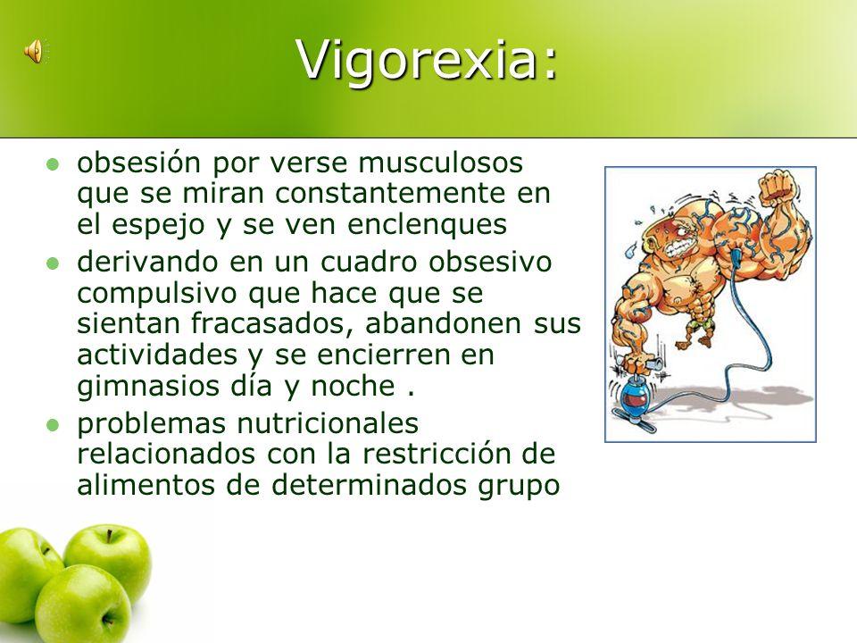 Vigorexia:obsesión por verse musculosos que se miran constantemente en el espejo y se ven enclenques.
