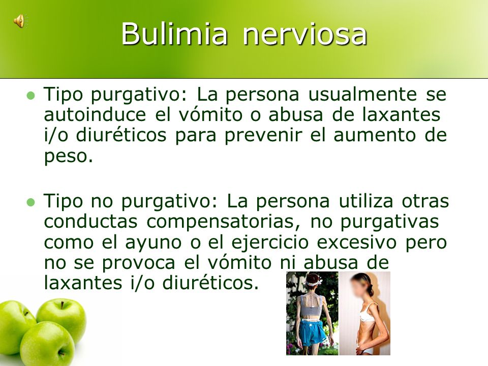 Bulimia nerviosaTipo purgativo: La persona usualmente se autoinduce el vómito o abusa de laxantes i/o diuréticos para prevenir el aumento de peso.