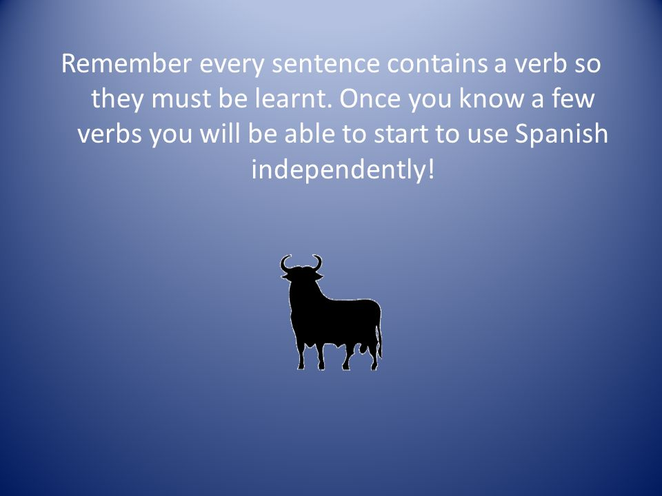 Remember every sentence contains a verb so they must be learnt