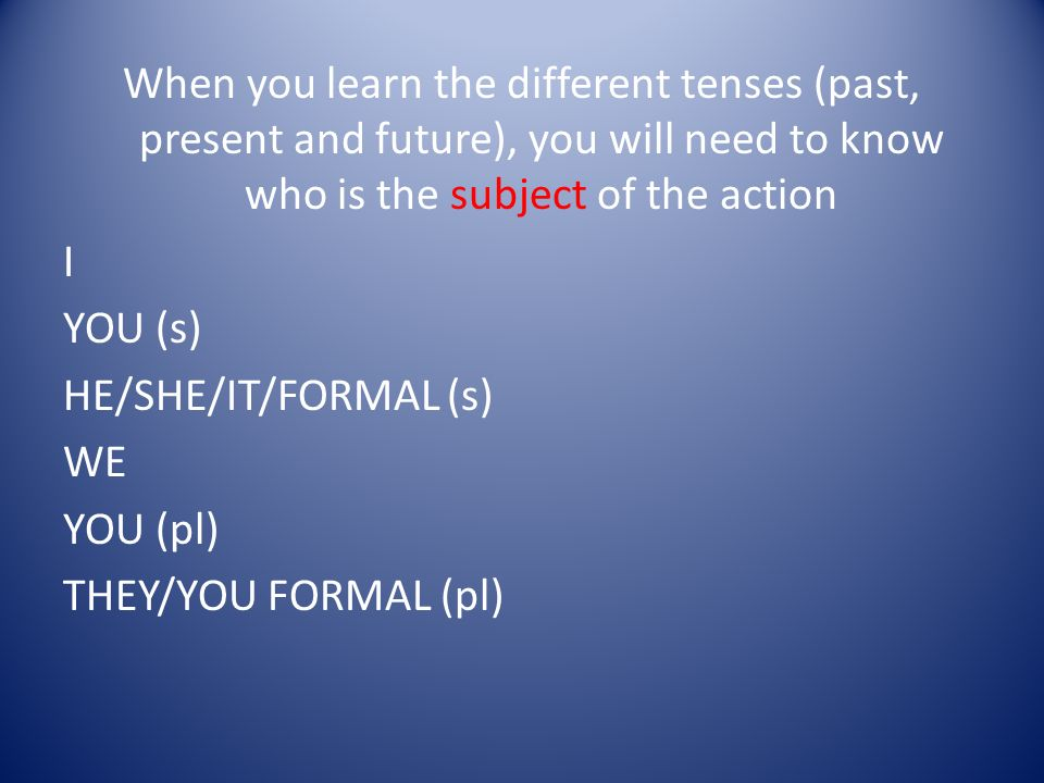 When you learn the different tenses (past, present and future), you will need to know who is the subject of the action I YOU (s) HE/SHE/IT/FORMAL (s) WE YOU (pl) THEY/YOU FORMAL (pl)