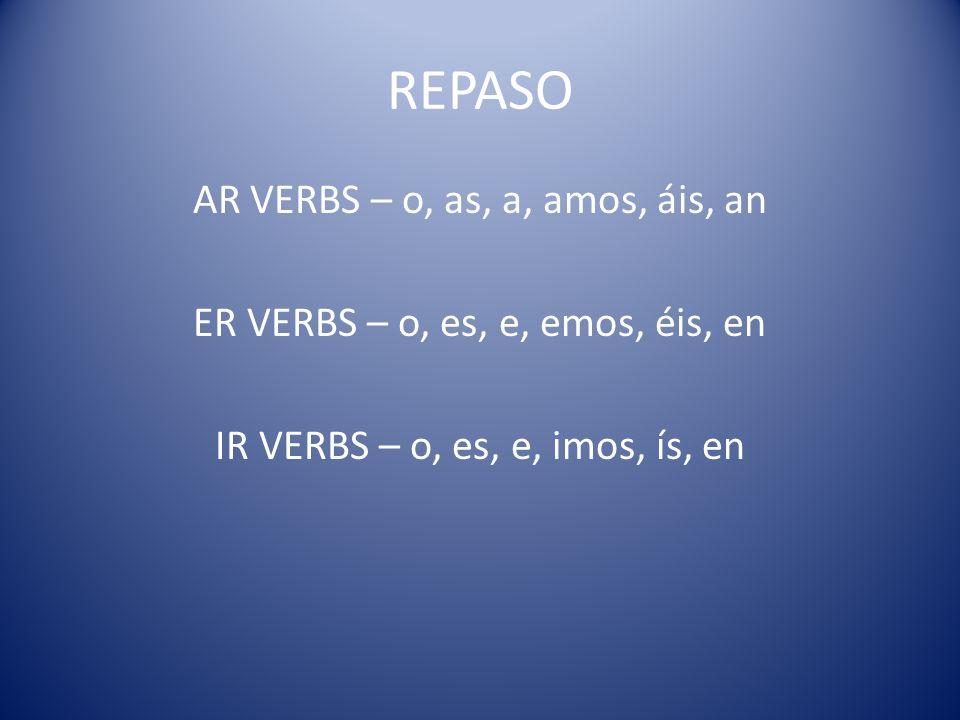 REPASOAR VERBS – o, as, a, amos, áis, an ER VERBS – o, es, e, emos, éis, en IR VERBS – o, es, e, imos, ís, en