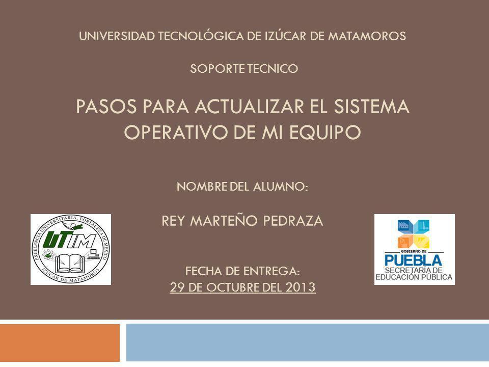 Universidad Tecnológica de Izúcar de Matamoros SOPORTE TECNICO pasos para actualizar el sistema operativo de mi equipo Nombre del alumno: REY MARTEÑO PEDRAZA Fecha de entrega: 29 de OCTUBRE del 2013