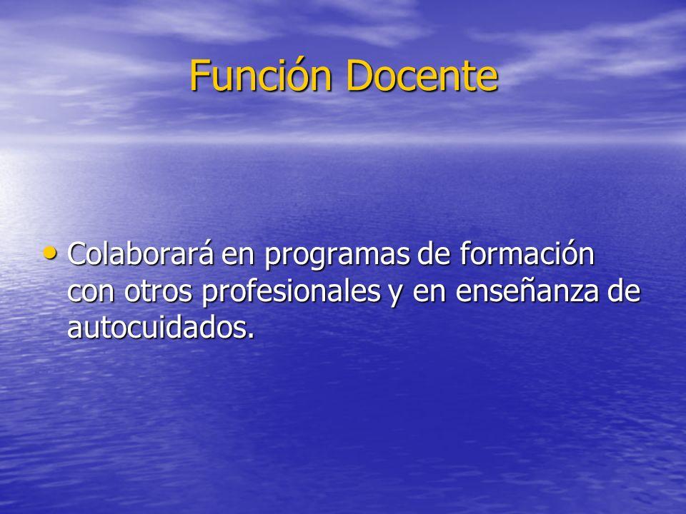 Función Docente Colaborará en programas de formación con otros profesionales y en enseñanza de autocuidados.