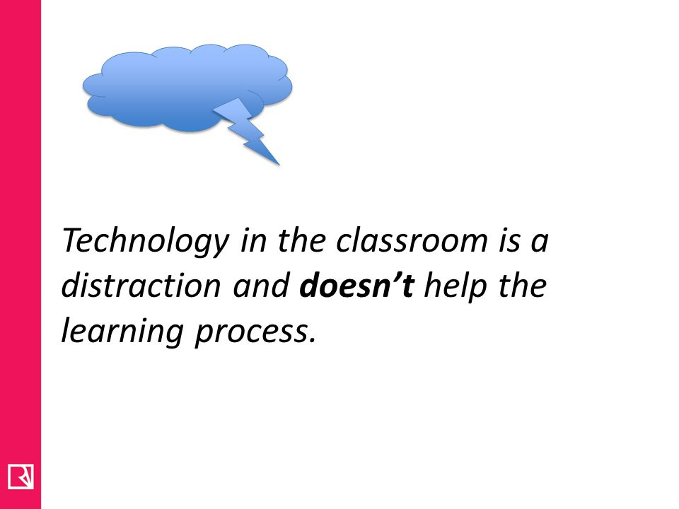 Technology in the classroom is a distraction and doesn't help the learning process.