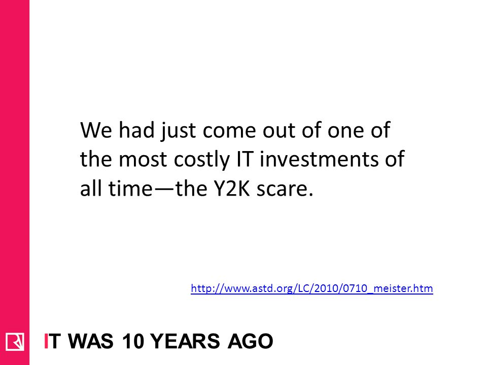 We had just come out of one of the most costly IT investments of all time—the Y2K scare.
