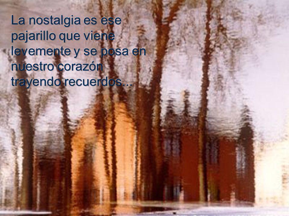 La nostalgia es ese pajarillo que viene levemente y se posa en nuestro corazón trayendo recuerdos...