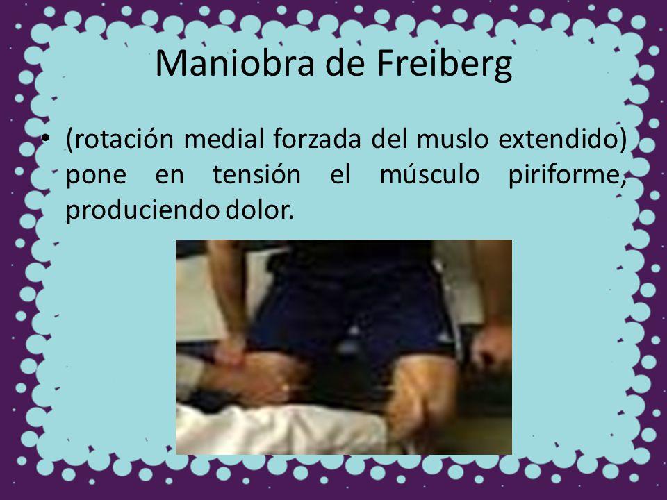 Maniobra de Freiberg (rotación medial forzada del muslo extendido) pone en tensión el músculo piriforme, produciendo dolor.