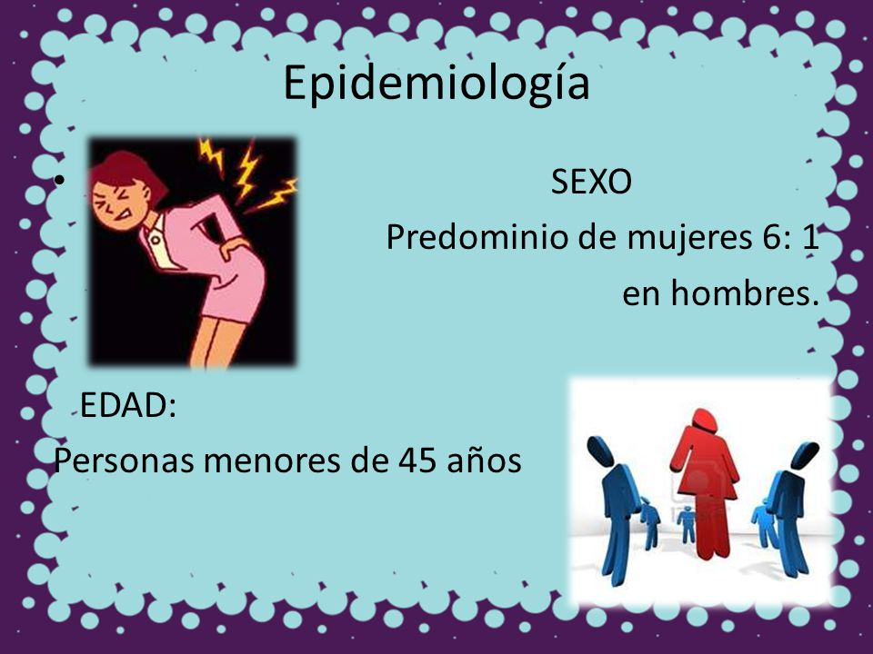 Epidemiología SEXO Predominio de mujeres 6: 1 en hombres. EDAD: