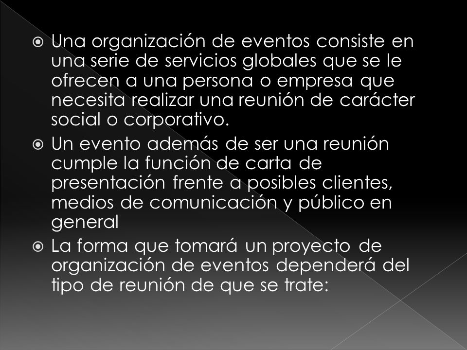 Una organización de eventos consiste en una serie de servicios globales que se le ofrecen a una persona o empresa que necesita realizar una reunión de carácter social o corporativo.