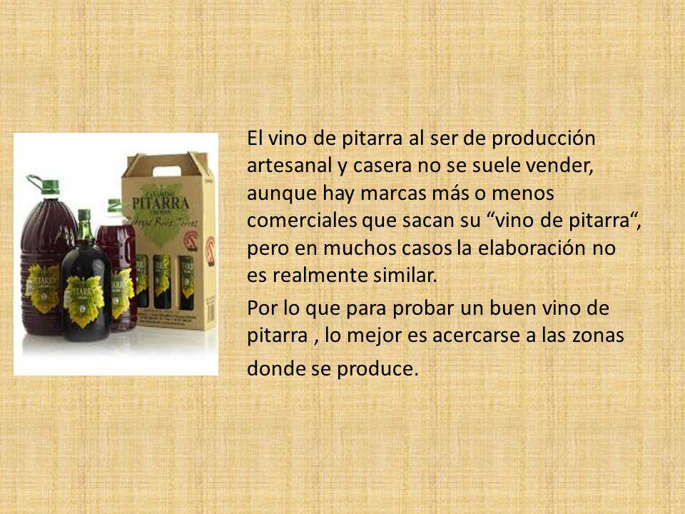 El vino de pitarra al ser de producción artesanal y casera no se suele vender, aunque hay marcas más o menos comerciales que sacan su vino de pitarra , pero en muchos casos la elaboración no es realmente similar.