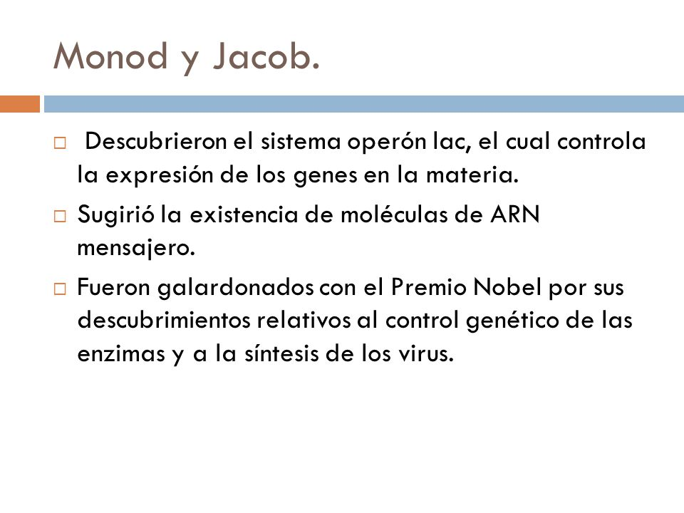 Monod y Jacob. Descubrieron el sistema operón lac, el cual controla la expresión de los genes en la materia.