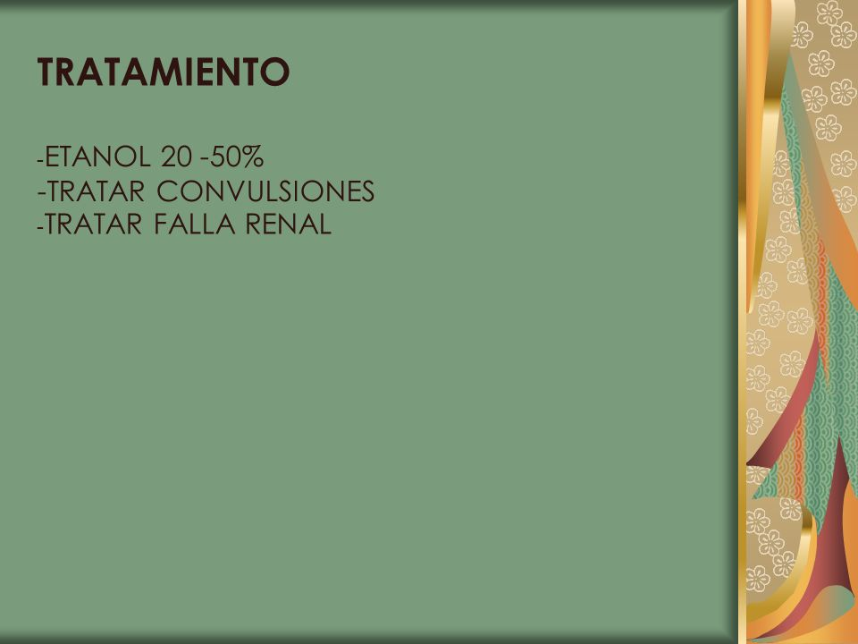 TRATAMIENTO -ETANOL 20 -50% -TRATAR CONVULSIONES -TRATAR FALLA RENAL