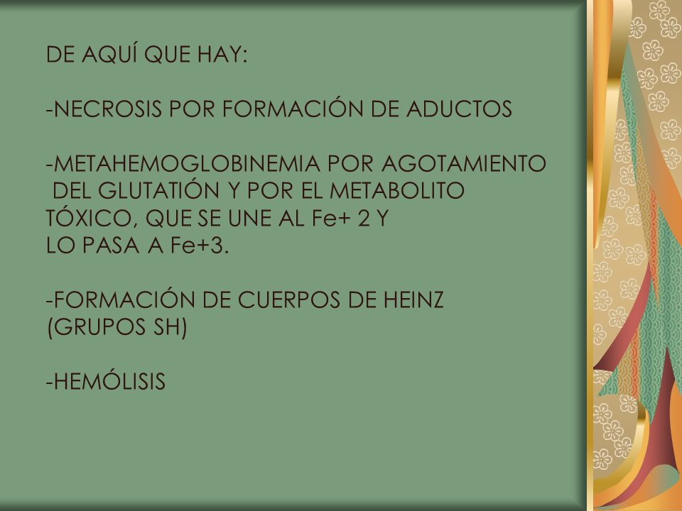 DE AQUÍ QUE HAY:-NECROSIS POR FORMACIÓN DE ADUCTOS. -METAHEMOGLOBINEMIA POR AGOTAMIENTO. DEL GLUTATIÓN Y POR EL METABOLITO.