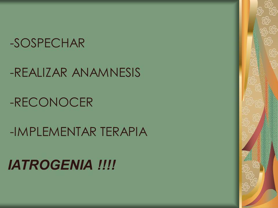 IATROGENIA !!!! -SOSPECHAR -REALIZAR ANAMNESIS -RECONOCER