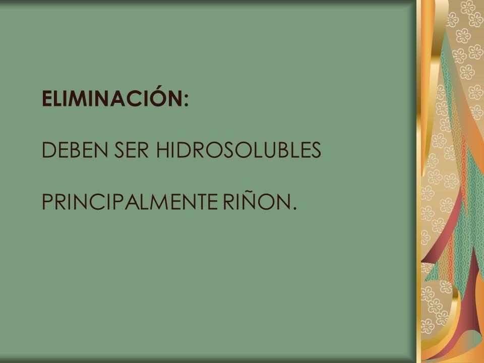 ELIMINACIÓN: DEBEN SER HIDROSOLUBLES PRINCIPALMENTE RIÑON.