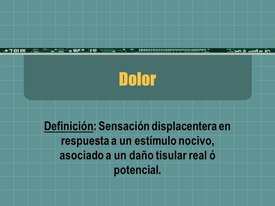 Dolor Definición: Sensación displacentera en respuesta a un estímulo nocivo, asociado a un daño tisular real ó potencial.