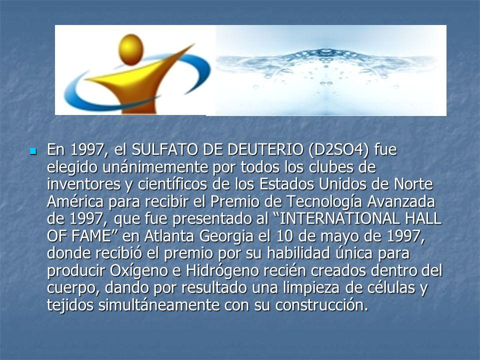 En 1997, el SULFATO DE DEUTERIO (D2SO4) fue elegido unánimemente por todos los clubes de inventores y científicos de los Estados Unidos de Norte América para recibir el Premio de Tecnología Avanzada de 1997, que fue presentado al INTERNATIONAL HALL OF FAME en Atlanta Georgia el 10 de mayo de 1997, donde recibió el premio por su habilidad única para producir Oxígeno e Hidrógeno recién creados dentro del cuerpo, dando por resultado una limpieza de células y tejidos simultáneamente con su construcción.