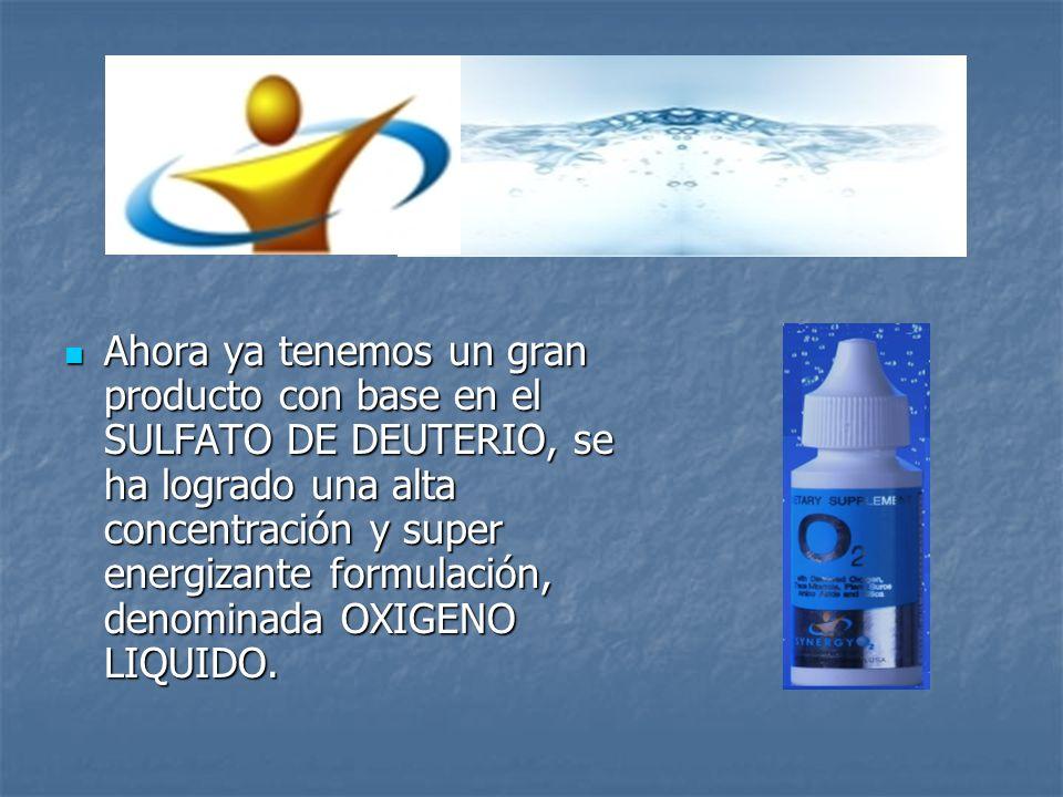 Ahora ya tenemos un gran producto con base en el SULFATO DE DEUTERIO, se ha logrado una alta concentración y super energizante formulación, denominada OXIGENO LIQUIDO.