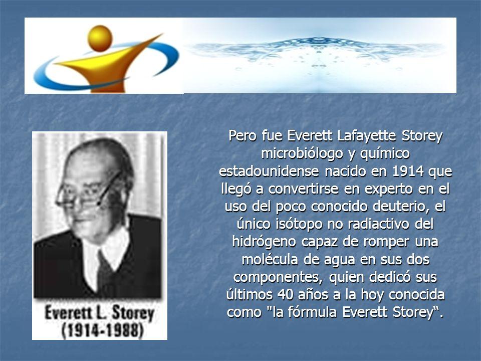 Pero fue Everett Lafayette Storey microbiólogo y químico estadounidense nacido en 1914 que llegó a convertirse en experto en el uso del poco conocido deuterio, el único isótopo no radiactivo del hidrógeno capaz de romper una molécula de agua en sus dos componentes, quien dedicó sus últimos 40 años a la hoy conocida como la fórmula Everett Storey .