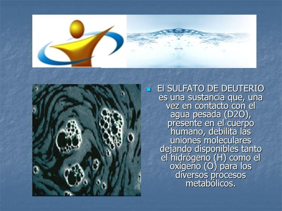 El SULFATO DE DEUTERIO es una sustancia que, una vez en contacto con el agua pesada (D2O), presente en el cuerpo humano, debilita las uniones moleculares dejando disponibles tanto el hidrógeno (H) como el oxígeno (O) para los diversos procesos metabólicos.