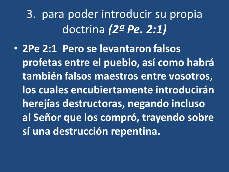 3. para poder introducir su propia doctrina (2ª Pe. 2:1)