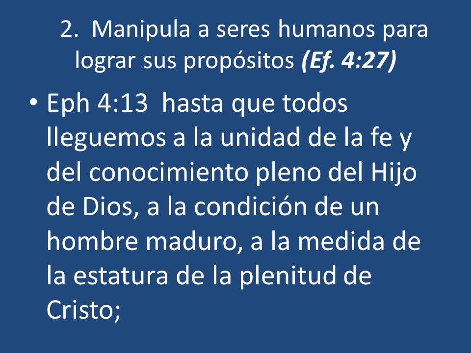 2. Manipula a seres humanos para lograr sus propósitos (Ef. 4:27)