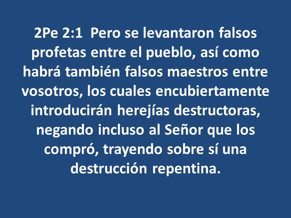 2Pe 2:1 Pero se levantaron falsos profetas entre el pueblo, así como habrá también falsos maestros entre vosotros, los cuales encubiertamente introducirán herejías destructoras, negando incluso al Señor que los compró, trayendo sobre sí una destrucción repentina.