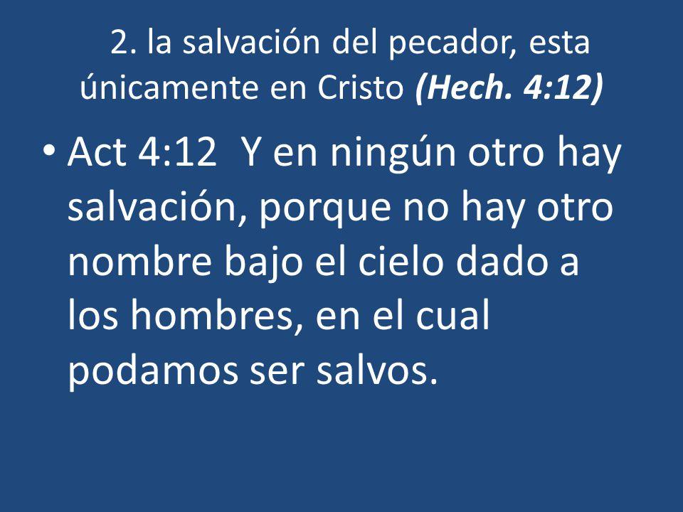 2. la salvación del pecador, esta únicamente en Cristo (Hech. 4:12)