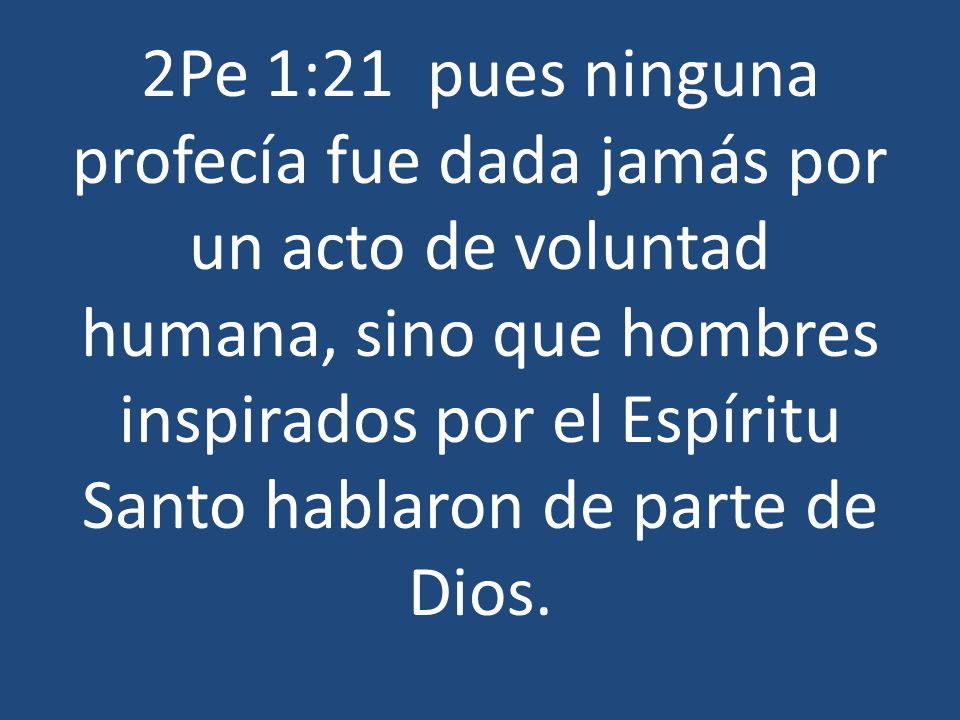 2Pe 1:21 pues ninguna profecía fue dada jamás por un acto de voluntad humana, sino que hombres inspirados por el Espíritu Santo hablaron de parte de Dios.
