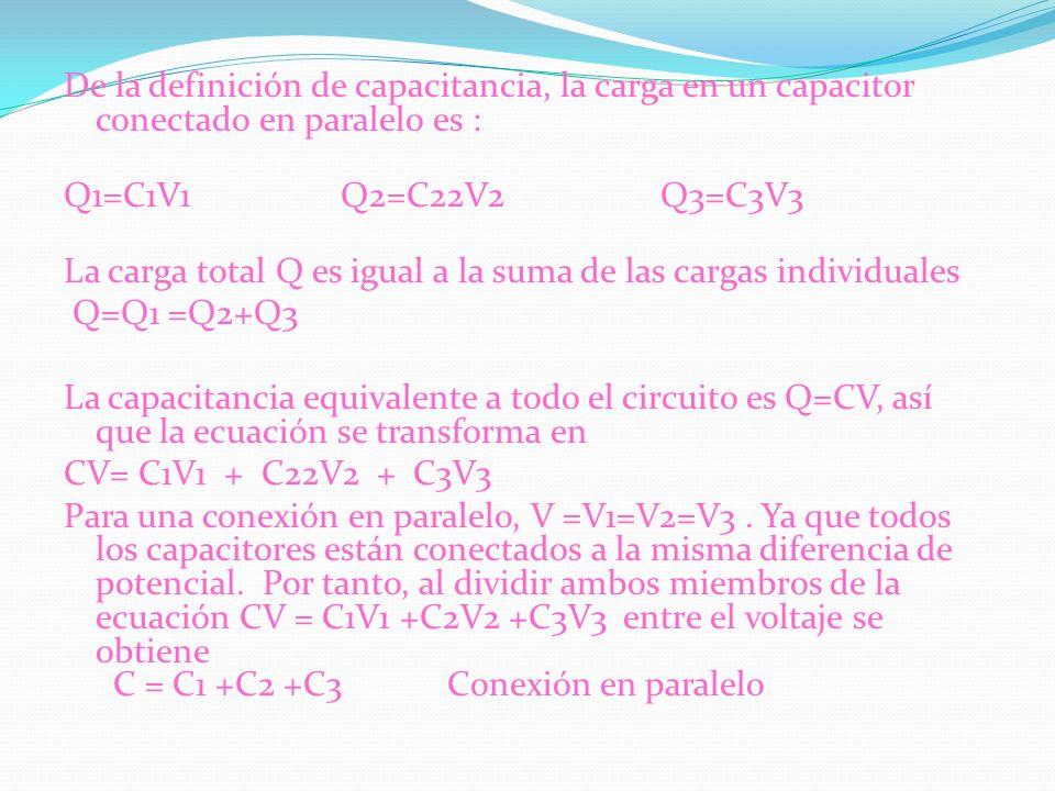 De la definición de capacitancia, la carga en un capacitor conectado en paralelo es : Q1=C1V1 Q2=C22V2 Q3=C3V3 La carga total Q es igual a la suma de las cargas individuales Q=Q1 =Q2+Q3 La capacitancia equivalente a todo el circuito es Q=CV, así que la ecuación se transforma en CV= C1V1 + C22V2 + C3V3 Para una conexión en paralelo, V =V1=V2=V3 .