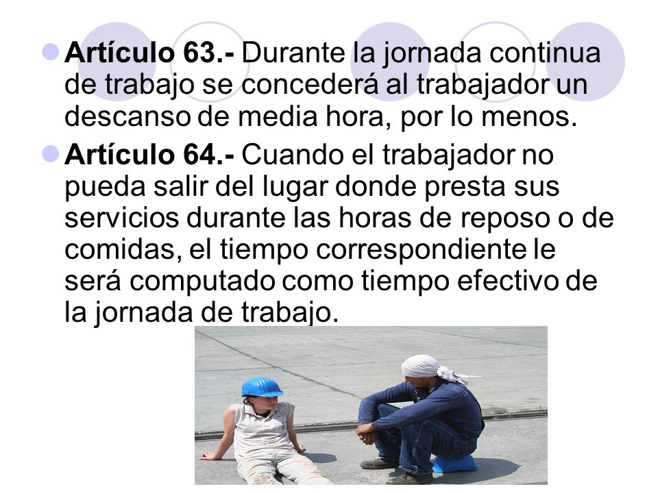 Artículo 63.- Durante la jornada continua de trabajo se concederá al trabajador un descanso de media hora, por lo menos.