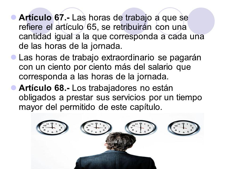 Artículo 67.- Las horas de trabajo a que se refiere el artículo 65, se retribuirán con una cantidad igual a la que corresponda a cada una de las horas de la jornada.