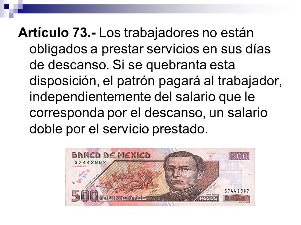 Artículo 73.- Los trabajadores no están obligados a prestar servicios en sus días de descanso.