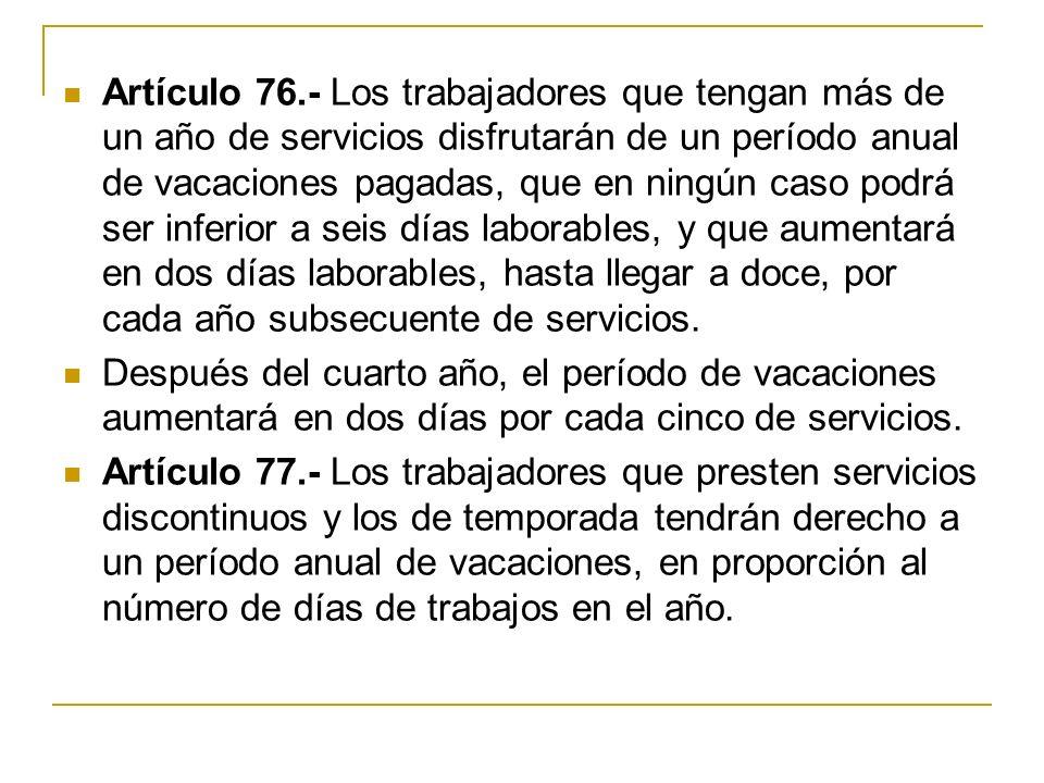 Artículo 76.- Los trabajadores que tengan más de un año de servicios disfrutarán de un período anual de vacaciones pagadas, que en ningún caso podrá ser inferior a seis días laborables, y que aumentará en dos días laborables, hasta llegar a doce, por cada año subsecuente de servicios.