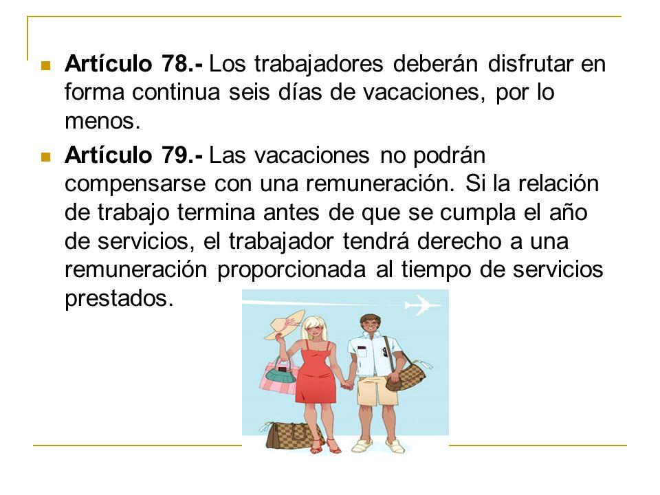 Artículo 78.- Los trabajadores deberán disfrutar en forma continua seis días de vacaciones, por lo menos.