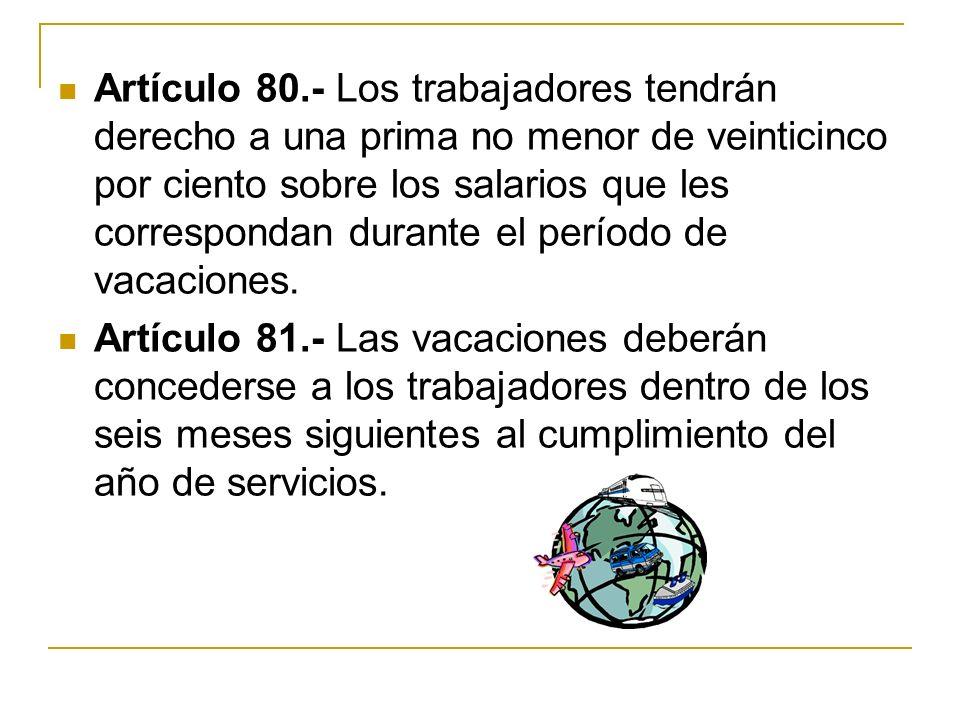 Artículo 80.- Los trabajadores tendrán derecho a una prima no menor de veinticinco por ciento sobre los salarios que les correspondan durante el período de vacaciones.