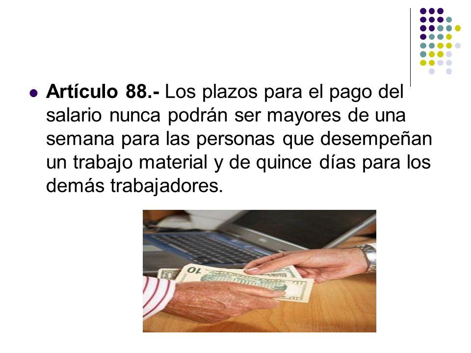 Artículo 88.- Los plazos para el pago del salario nunca podrán ser mayores de una semana para las personas que desempeñan un trabajo material y de quince días para los demás trabajadores.