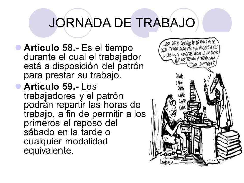 JORNADA DE TRABAJOArtículo 58.- Es el tiempo durante el cual el trabajador está a disposición del patrón para prestar su trabajo.