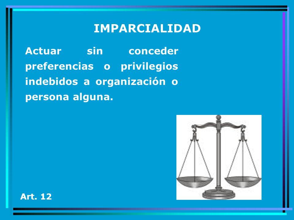 IMPARCIALIDADActuar sin conceder preferencias o privilegios indebidos a organización o persona alguna.