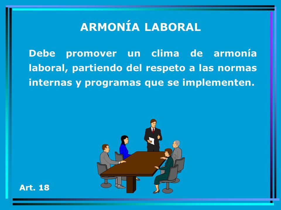 ARMONÍA LABORALDebe promover un clima de armonía laboral, partiendo del respeto a las normas internas y programas que se implementen.