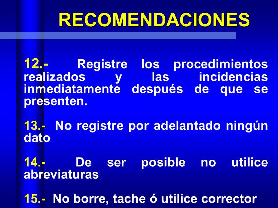 RECOMENDACIONES 12.- Registre los procedimientos realizados y las incidencias inmediatamente después de que se presenten.