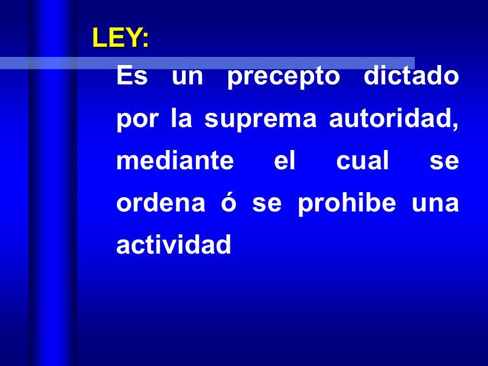 LEY: Es un precepto dictado por la suprema autoridad, mediante el cual se ordena ó se prohibe una actividad.