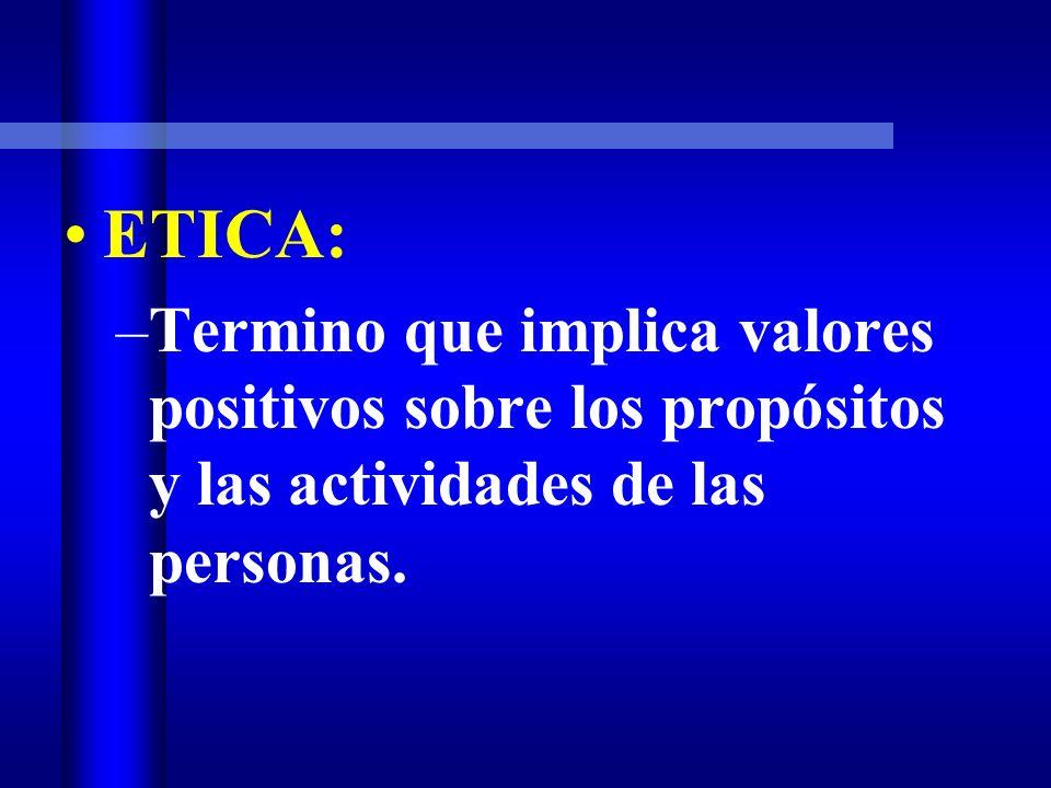 ETICA: Termino que implica valores positivos sobre los propósitos y las actividades de las personas.